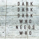 Dark Dark Dark &#8211; Who Needs Who